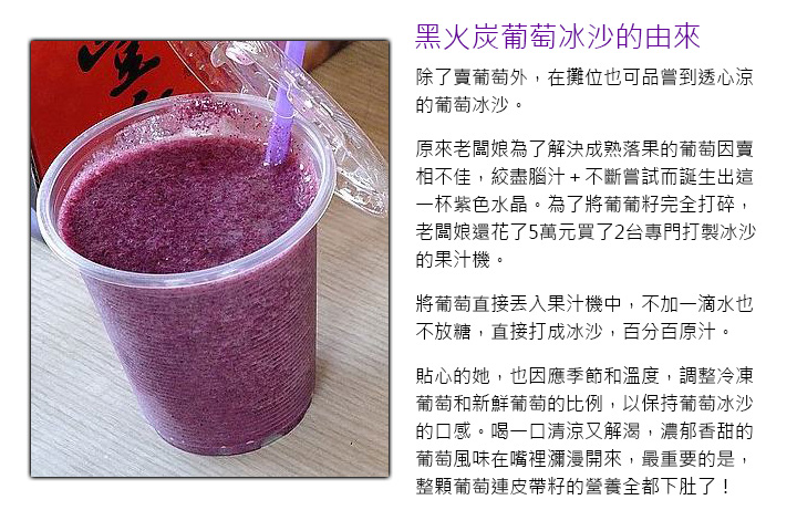 除了賣葡萄外,在攤位也可品嘗到透心涼的葡萄冰沙。原來老闆娘為了解決成熟落果的葡萄因賣相不佳,絞盡腦汁+不斷嘗試而誕生出這一杯紫色水晶。為了將葡葡籽完全打碎,老闆娘還花了5萬元買了2台專門打製冰沙的果汁機。將葡萄直接丟入果汁機中,不加一滴水也不放糖,直接打成冰沙,百分百原汁。貼心的她,也因應季節和溫度,調整冷凍葡萄和新鮮葡萄的比例,以保持葡萄冰沙的口感。喝一口清涼又解渴,濃郁香甜的葡萄風味在嘴裡瀰漫開來,最重要的是,整顆葡萄連皮帶籽的營養全都下肚了!
