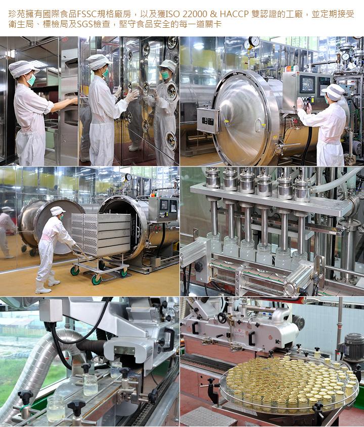 珍苑擁有國際食品FSSC規格廠房,以及獲ISO 22000 & HACCP 雙認證的工廠,並定期接受衛生局、標檢局及SGS檢查,堅守食品安全的每一道關卡